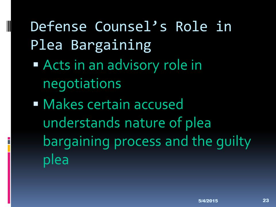 Defense Counsel's Role in Plea Bargaining  Acts in an advisory role in negotiations  Makes certain accused understands nature of plea bargaining pro