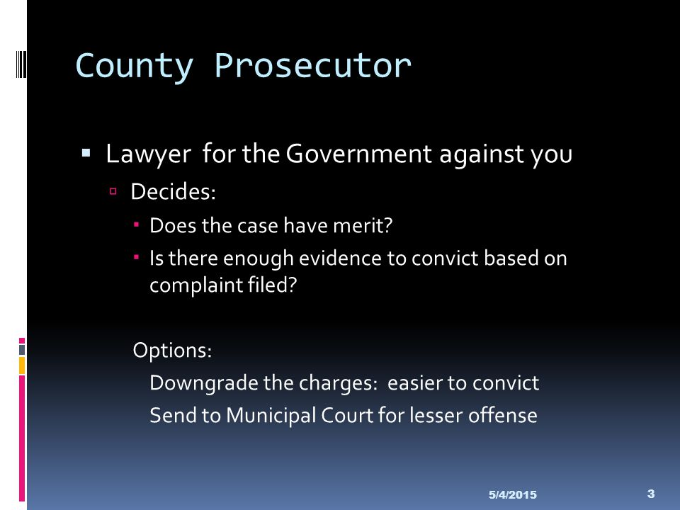 County Prosecutor  Lawyer for the Government against you  Decides:  Does the case have merit?  Is there enough evidence to convict based on compla