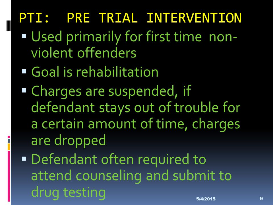 PTI: PRE TRIAL INTERVENTION  Used primarily for first time non- violent offenders  Goal is rehabilitation  Charges are suspended, if defendant stay