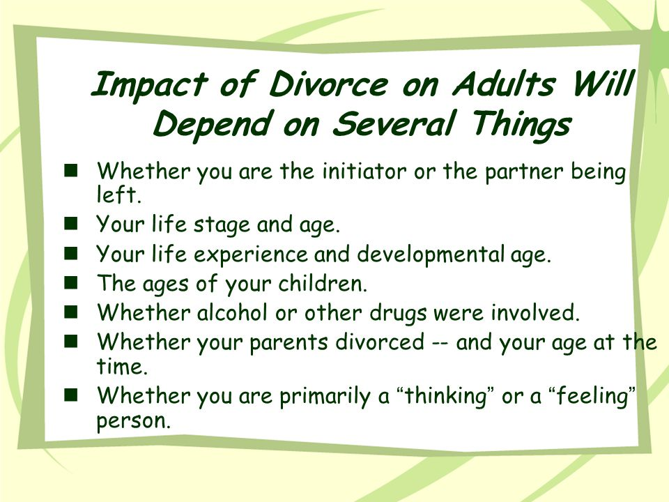 Impact of Divorce on Adults Will Depend on Several Things nWhether you are the initiator or the partner being left. nYour life stage and age. nYour li