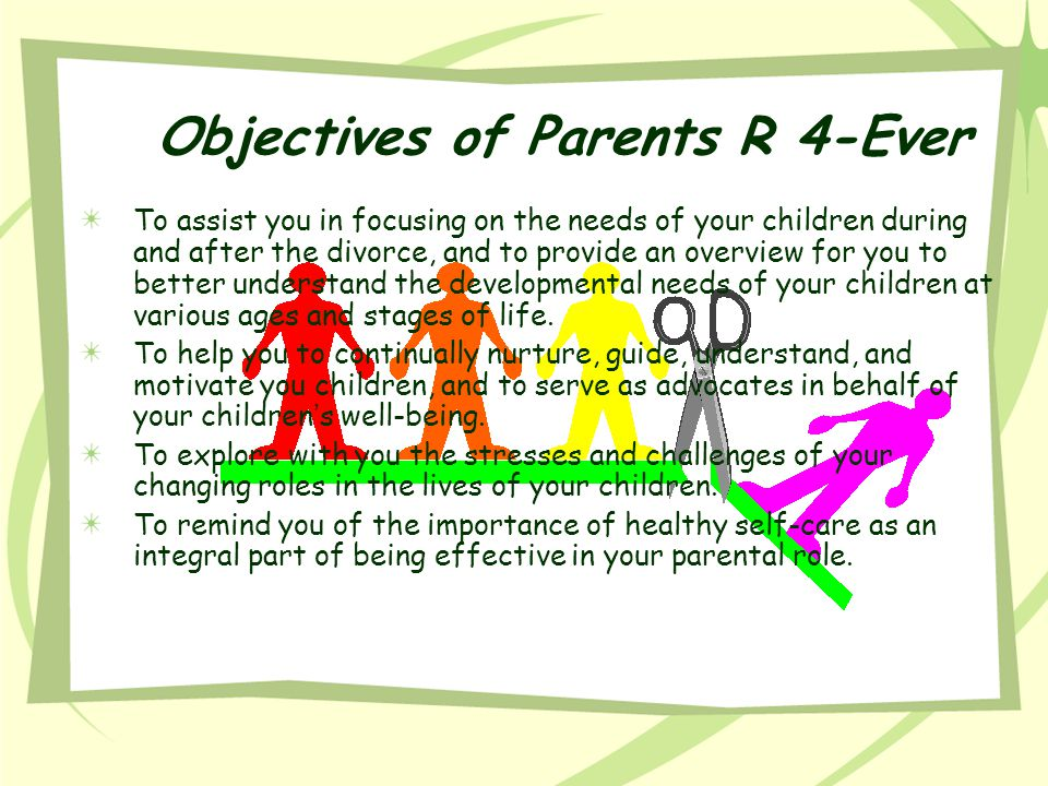 Objectives of Parents R 4-Ever To assist you in focusing on the needs of your children during and after the divorce, and to provide an overview for yo