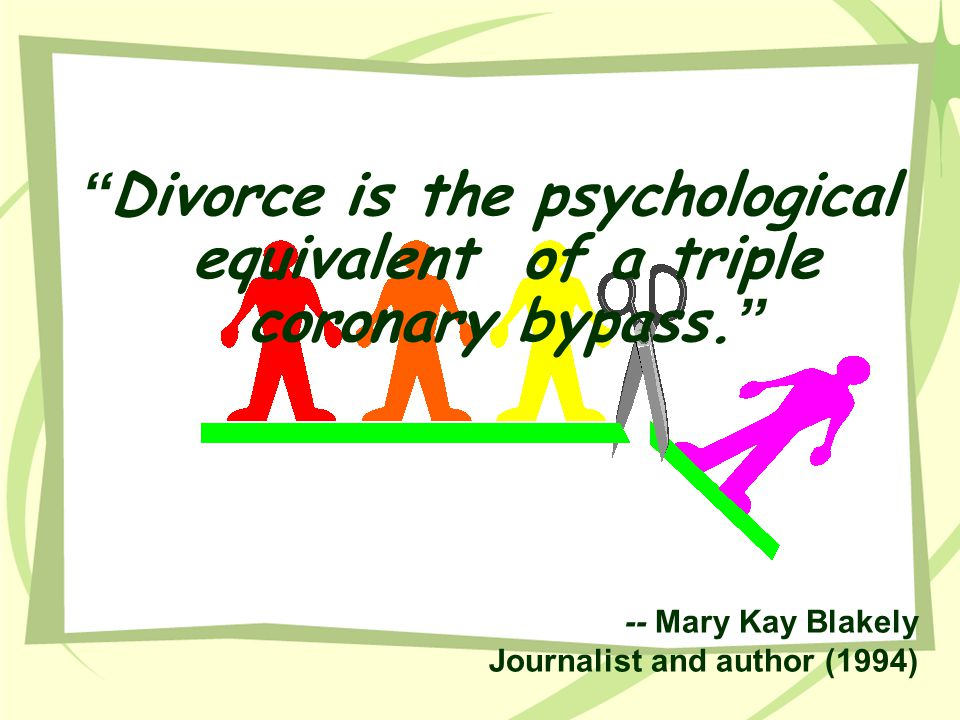 """"""" Divorce is the psychological equivalent of a triple coronary bypass. """" -- Mary Kay Blakely Journalist and author (1994)"""