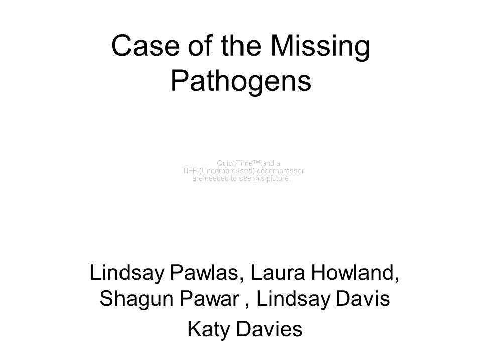 Case of the Missing Pathogens Lindsay Pawlas, Laura Howland, Shagun Pawar, Lindsay Davis Katy Davies