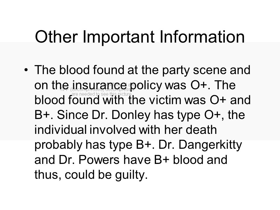 Other Important Information The blood found at the party scene and on the insurance policy was O+. The blood found with the victim was O+ and B+. Sinc