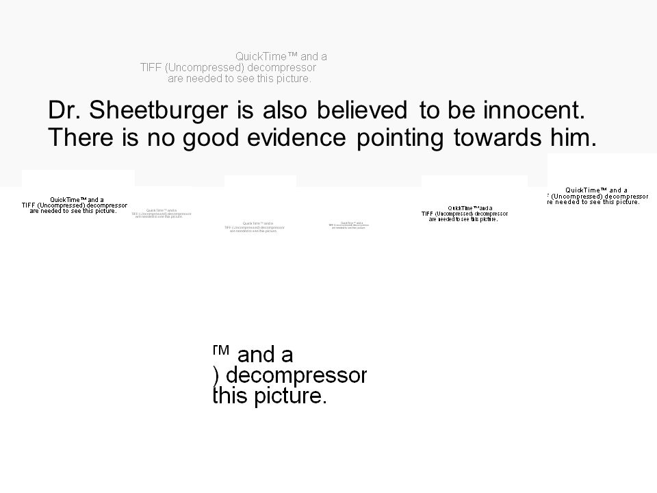 Dr. Sheetburger is also believed to be innocent. There is no good evidence pointing towards him.