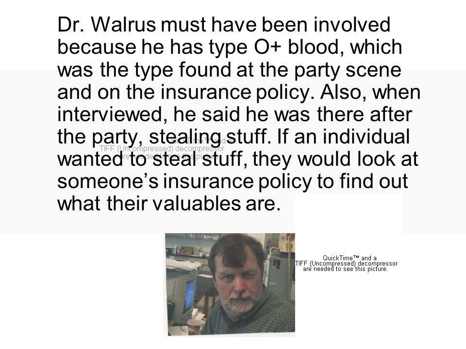 Dr. Walrus must have been involved because he has type O+ blood, which was the type found at the party scene and on the insurance policy. Also, when i