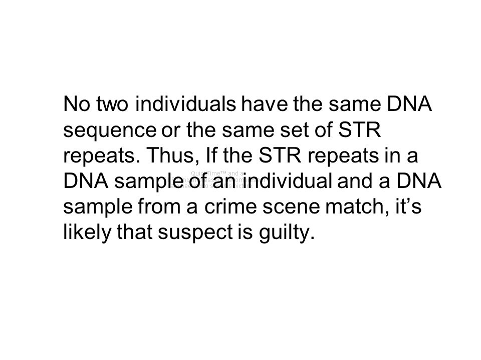 No two individuals have the same DNA sequence or the same set of STR repeats. Thus, If the STR repeats in a DNA sample of an individual and a DNA samp