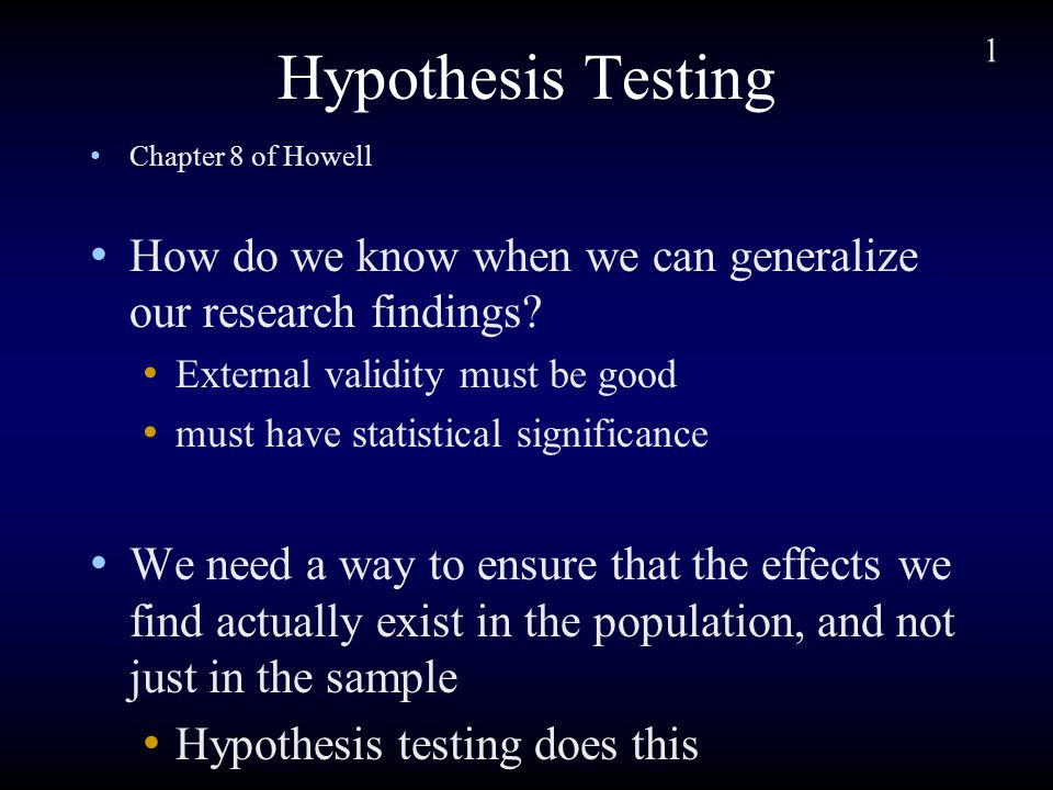 1 Hypothesis Testing Chapter 8 of Howell How do we know when we can generalize our research findings.
