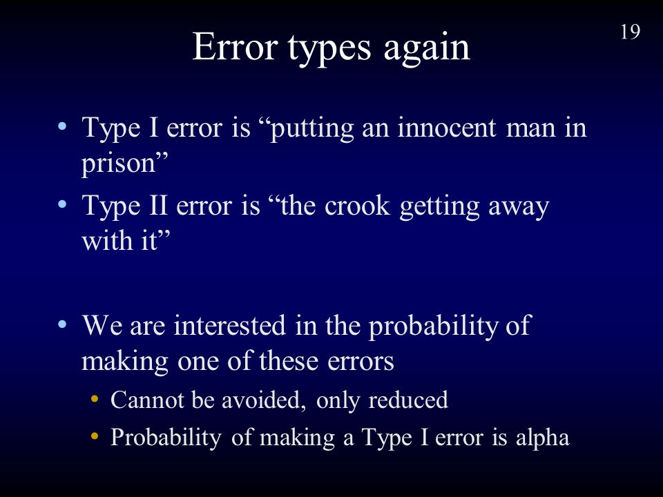 19 Error types again Type I error is putting an innocent man in prison Type II error is the crook getting away with it We are interested in the probability of making one of these errors Cannot be avoided, only reduced Probability of making a Type I error is alpha