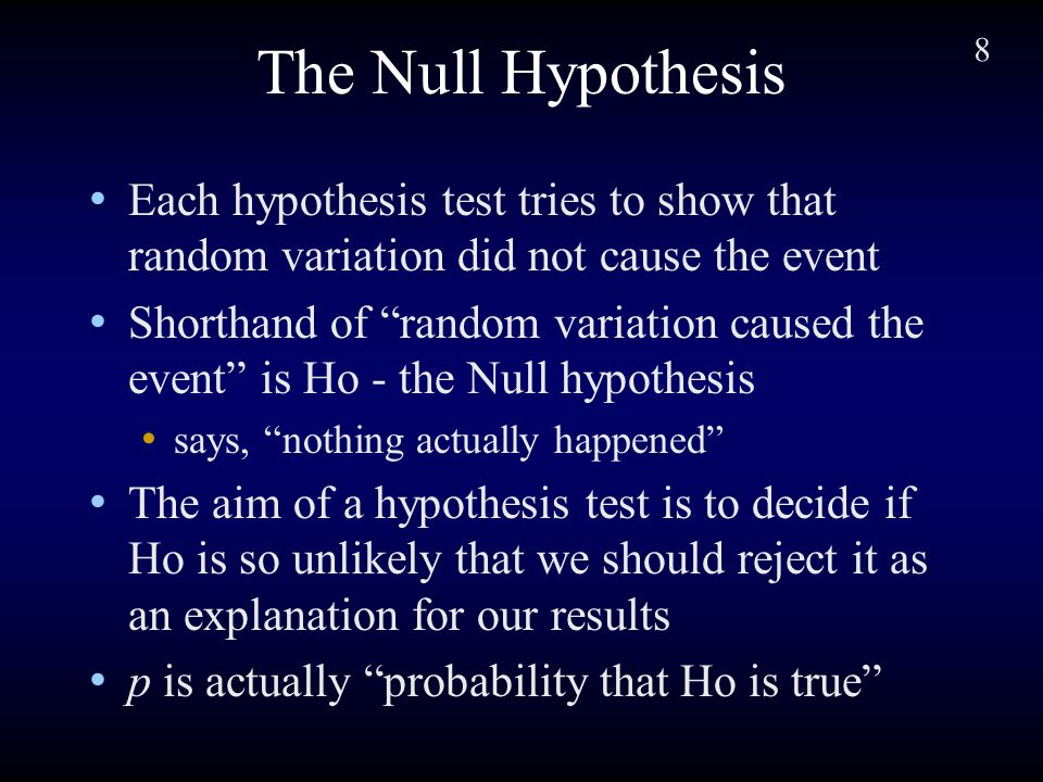 8 The Null Hypothesis Each hypothesis test tries to show that random variation did not cause the event Shorthand of random variation caused the event is Ho - the Null hypothesis says, nothing actually happened The aim of a hypothesis test is to decide if Ho is so unlikely that we should reject it as an explanation for our results p is actually probability that Ho is true