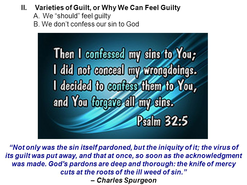 Not only was the sin itself pardoned, but the iniquity of it; the virus of its guilt was put away, and that at once, so soon as the acknowledgment was made.