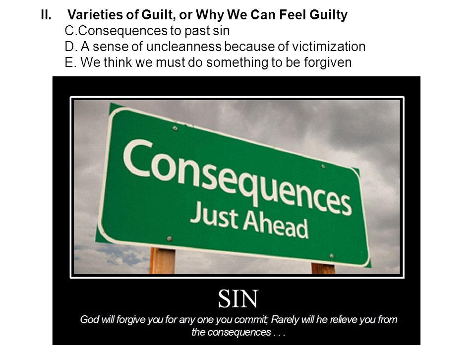 II.Varieties of Guilt, or Why We Can Feel Guilty C.Consequences to past sin D.