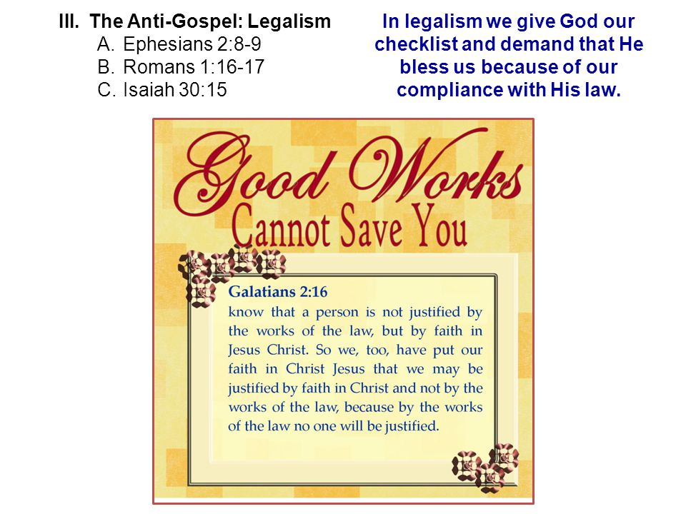 III.The Anti-Gospel: Legalism A.Ephesians 2:8-9 B.Romans 1:16-17 C.Isaiah 30:15 In legalism we give God our checklist and demand that He bless us because of our compliance with His law.
