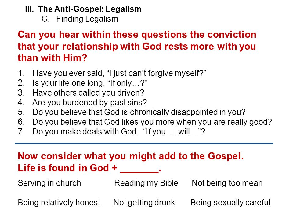 III.The Anti-Gospel: Legalism C.Finding Legalism Can you hear within these questions the conviction that your relationship with God rests more with you than with Him.