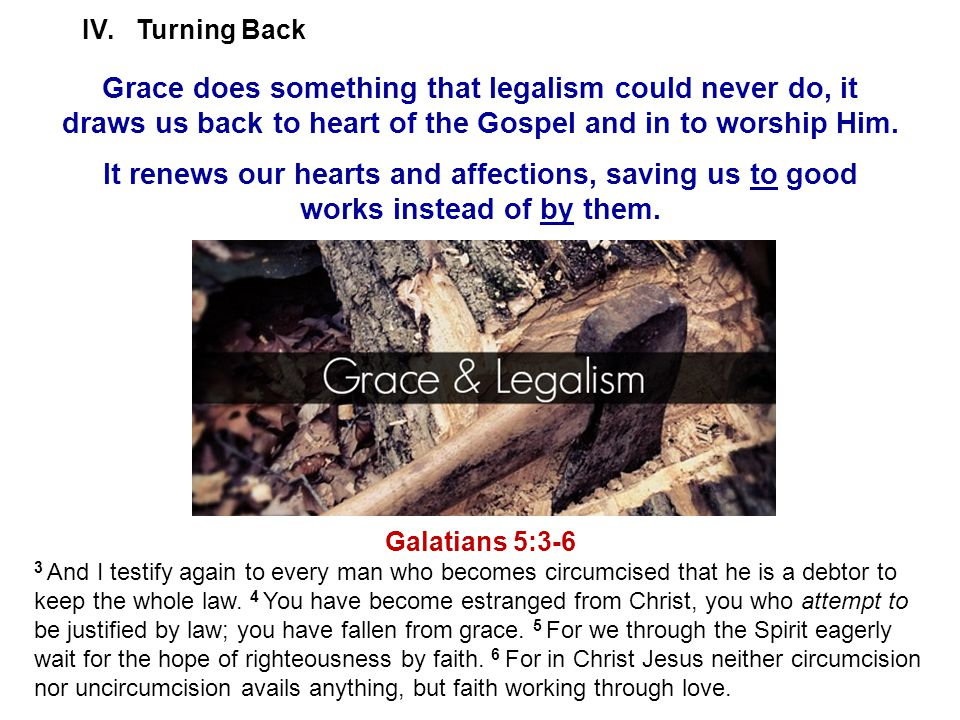 IV.Turning Back Grace does something that legalism could never do, it draws us back to heart of the Gospel and in to worship Him.