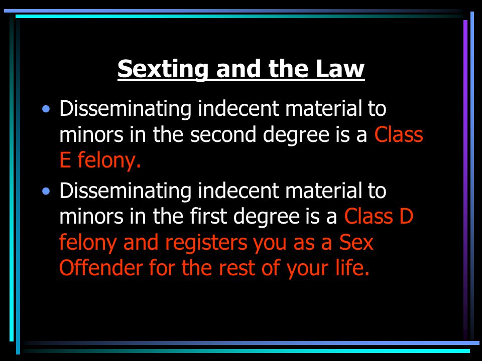 Sexting and the Law Disseminating indecent material to minors in the second degree is a Class E felony.