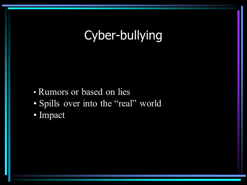 Cyber-bullying Rumors or based on lies Spills over into the real world Impact