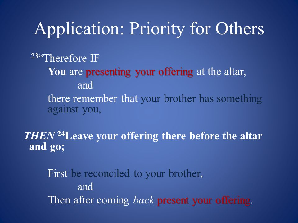 Application: Priority for Others 23 Therefore IF presenting your offering You are presenting your offering at the altar, and there remember that your brother has something against you, THEN 24 Leave your offering there before the altar and go; First be reconciled to your brother, and present your offering Then after coming back present your offering.