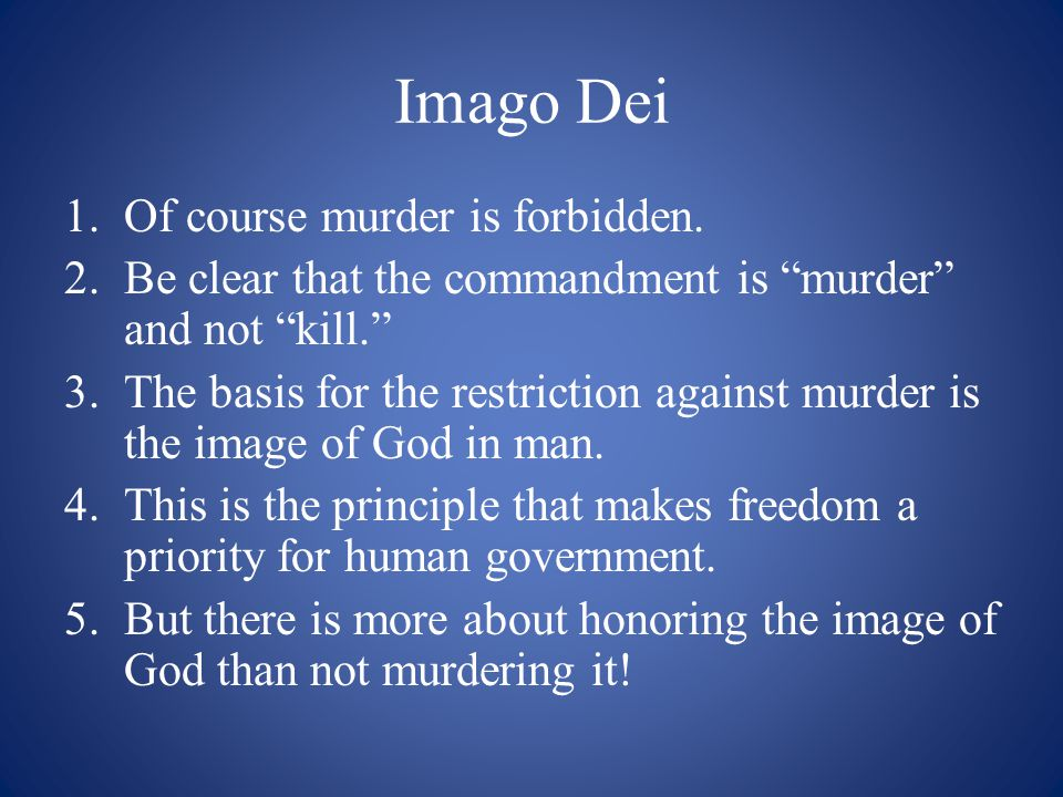 """Imago Dei 1.Of course murder is forbidden. 2.Be clear that the commandment is """"murder"""" and not """"kill."""" 3.The basis for the restriction against murder"""