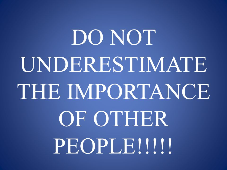DO NOT UNDERESTIMATE THE IMPORTANCE OF OTHER PEOPLE!!!!!