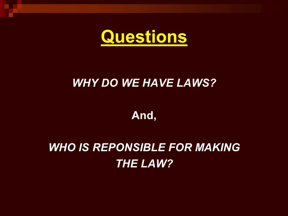 Questions WHY DO WE HAVE LAWS? And, WHO IS REPONSIBLE FOR MAKING THE LAW?