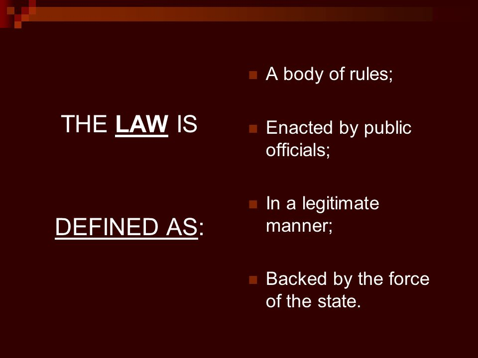THE LAW IS DEFINED AS: A body of rules; Enacted by public officials; In a legitimate manner; Backed by the force of the state.