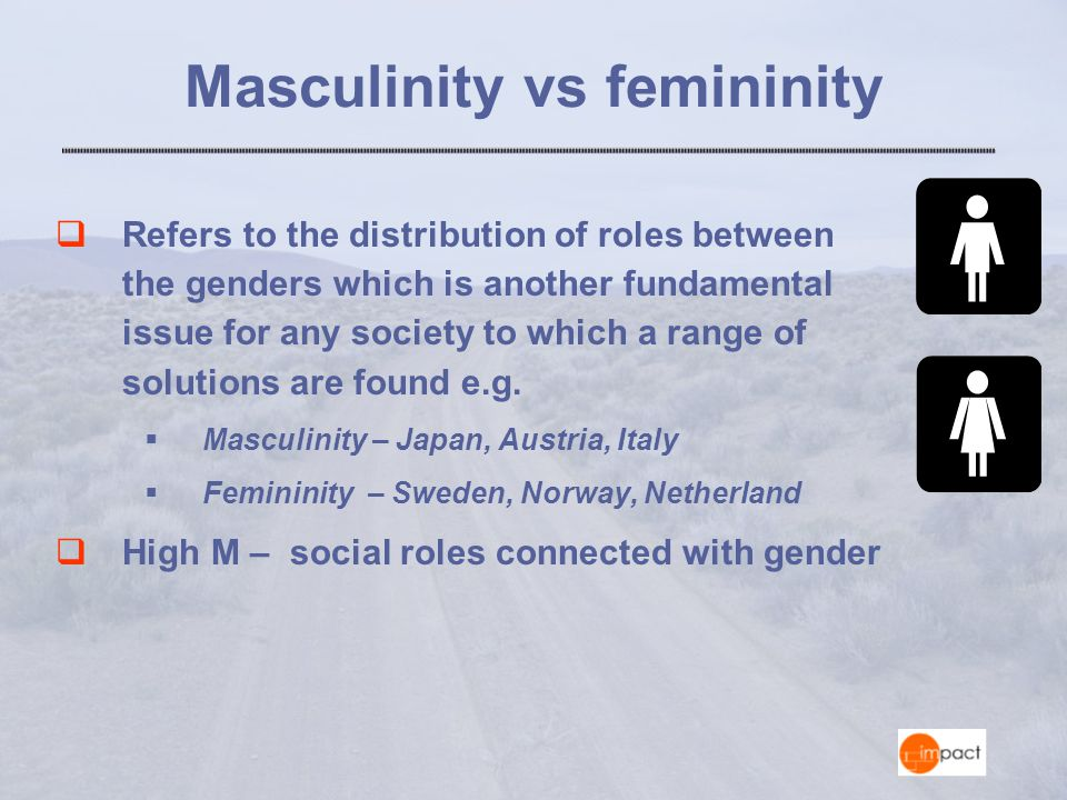Masculinity vs femininity  Refers to the distribution of roles between the genders which is another fundamental issue for any society to which a range of solutions are found e.g.
