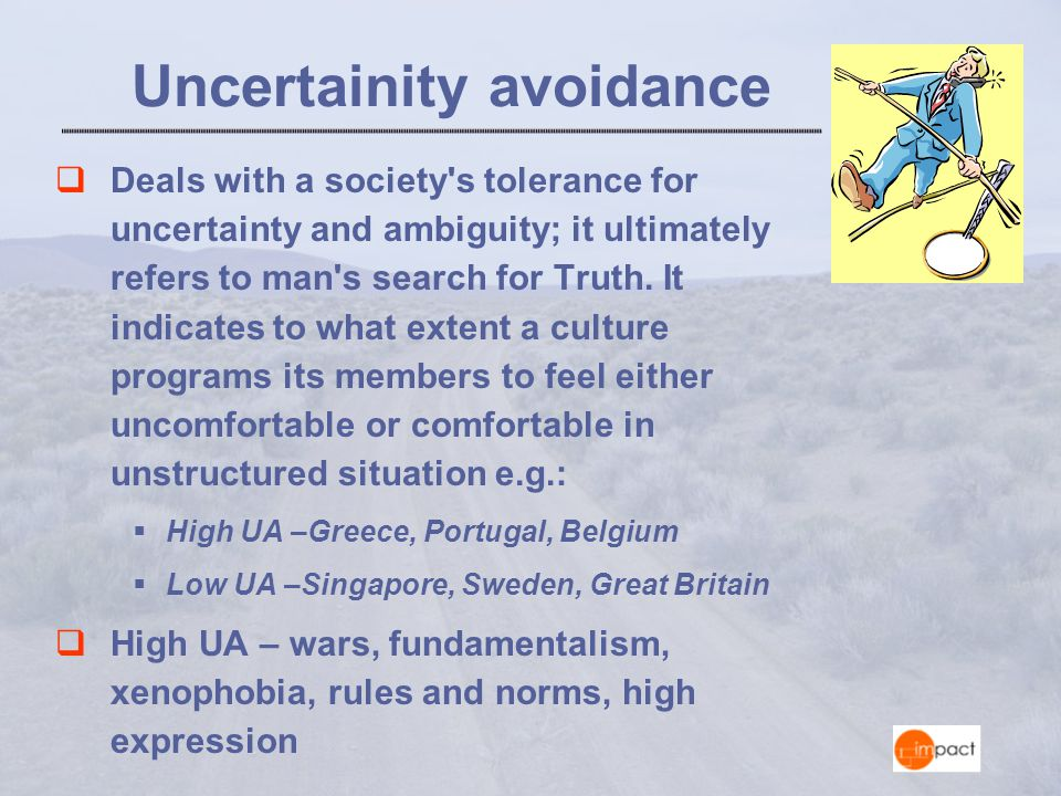Uncertainity avoidance  Deals with a society s tolerance for uncertainty and ambiguity; it ultimately refers to man s search for Truth.