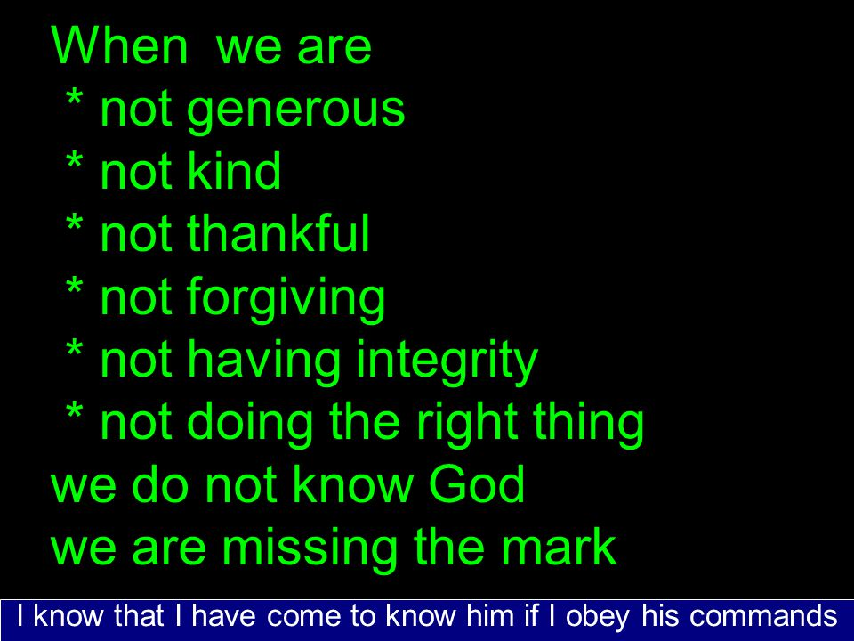 When we are * not generous * not kind * not thankful * not forgiving * not having integrity * not doing the right thing we do not know God we are missing the mark I know that I have come to know him if I obey his commands