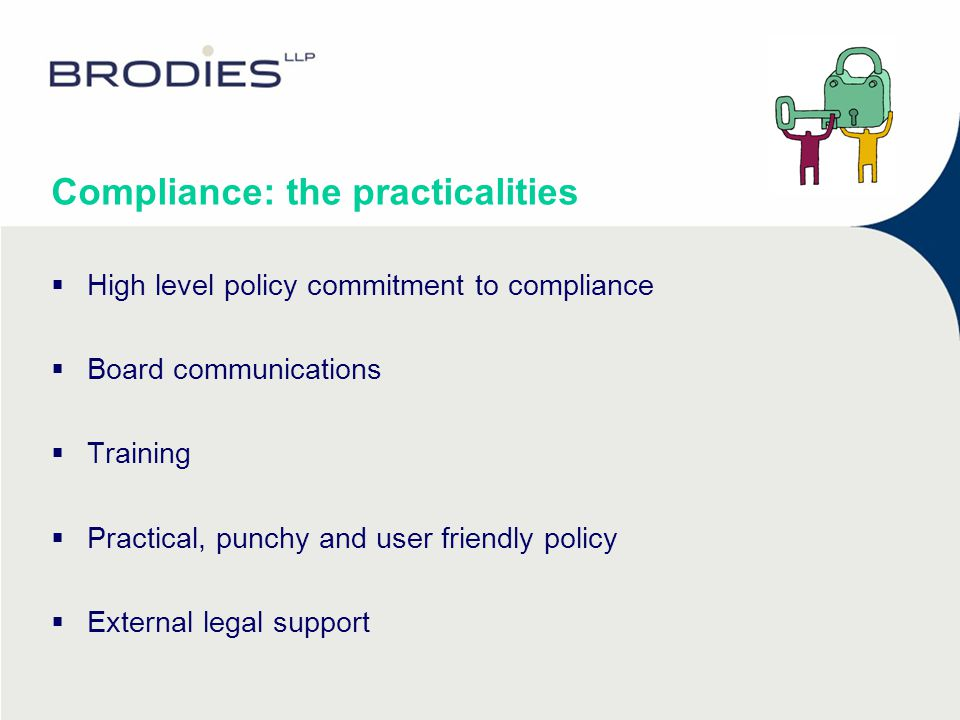 Compliance: the practicalities  High level policy commitment to compliance  Board communications  Training  Practical, punchy and user friendly policy  External legal support