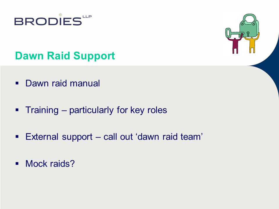Dawn Raid Support  Dawn raid manual  Training – particularly for key roles  External support – call out 'dawn raid team'  Mock raids?