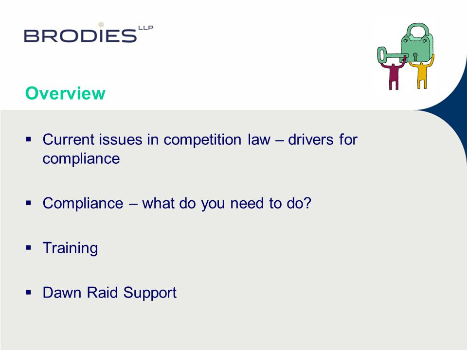 Drivers for competition law compliance The consequences of breaching competition law  Fines up to 10% of worldwide group turnover  Adverse impact on reputation and brand  5 years in prison and/or an unlimited fine for individual participants in a cartel  Disqualification of company directors  Court actions by customers or competitors damaged by the breach  Invalidity of agreements that infringe the law  The management and legal cost involved in dealing with investigations and/or litigation