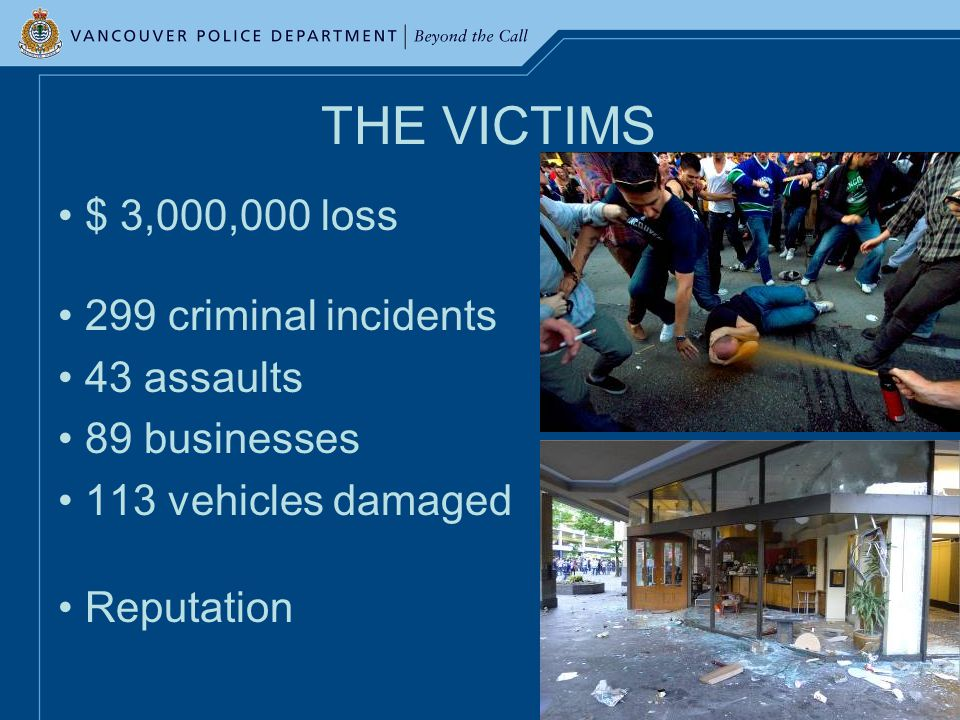 THE VICTIMS $ 3,000,000 loss 299 criminal incidents 43 assaults 89 businesses 113 vehicles damaged Reputation