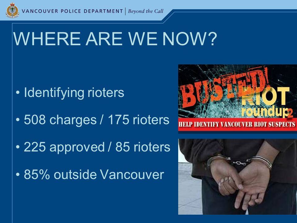 WHERE ARE WE NOW? Identifying rioters 508 charges / 175 rioters 225 approved / 85 rioters 85% outside Vancouver