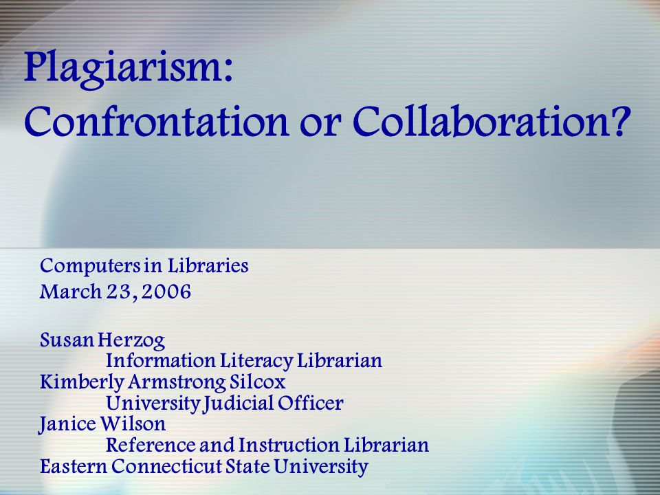 Plagiarism: Confrontation or Collaboration? Computers in Libraries March 23, 2006 Susan Herzog Information Literacy Librarian Kimberly Armstrong Silco