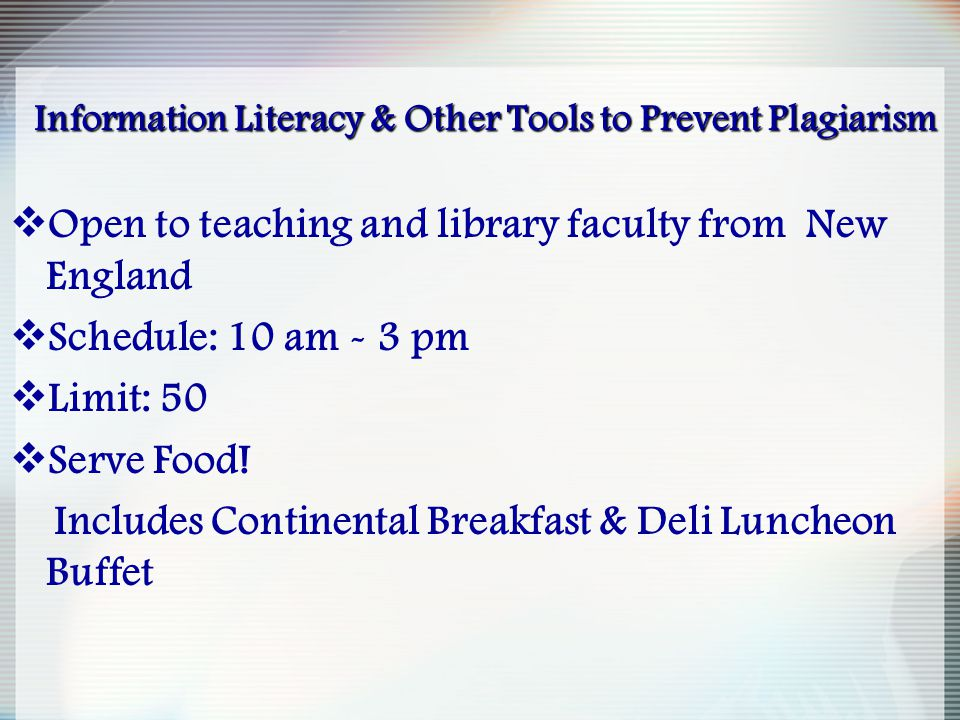 Information Literacy & Other Tools to Prevent Plagiarism  Open to teaching and library faculty from New England  Schedule: 10 am - 3 pm  Limit: 50