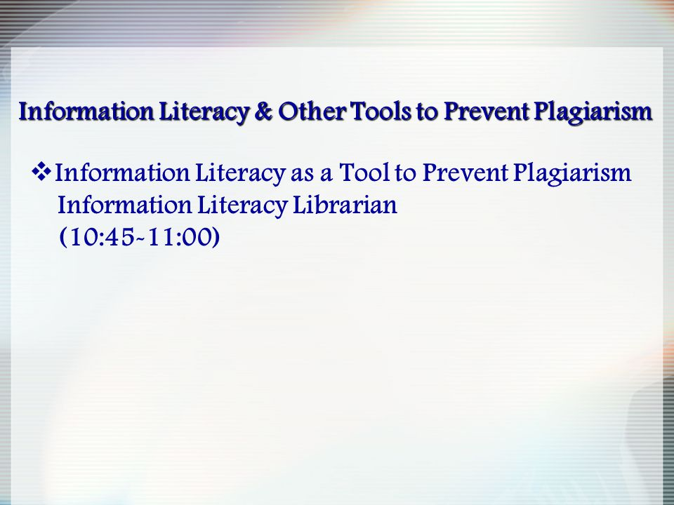 Information Literacy & Other Tools to Prevent Plagiarism  Information Literacy as a Tool to Prevent Plagiarism Information Literacy Librarian (10:45-