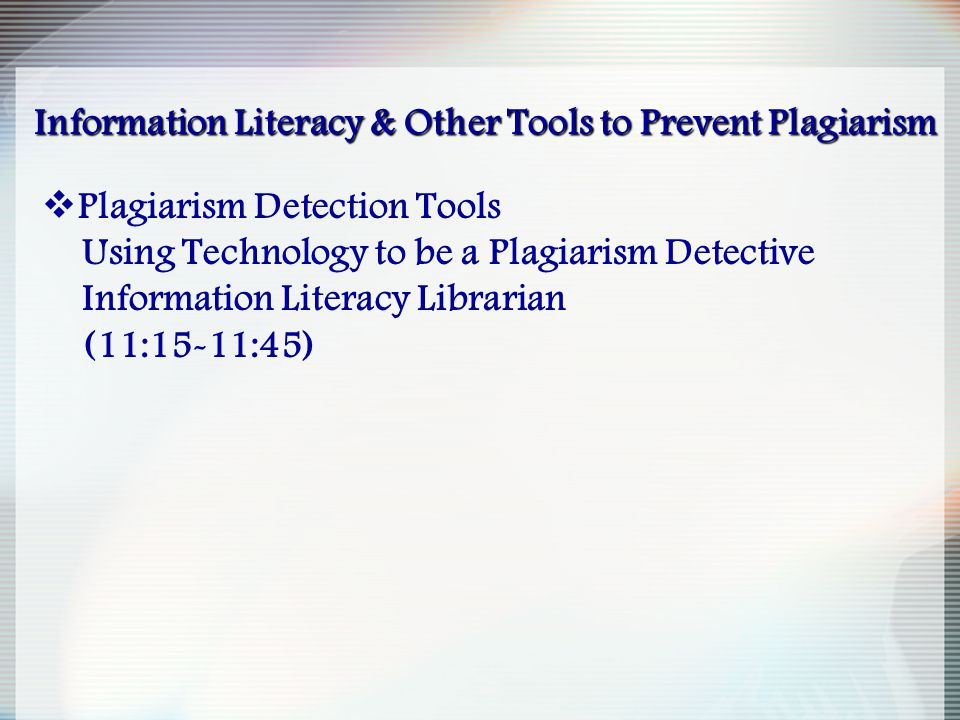 Information Literacy & Other Tools to Prevent Plagiarism  Plagiarism Detection Tools Using Technology to be a Plagiarism Detective Information Litera