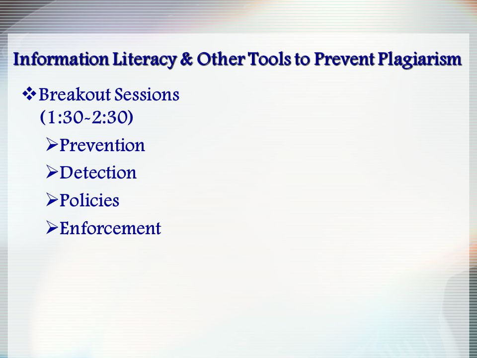Information Literacy & Other Tools to Prevent Plagiarism  Breakout Sessions (1:30-2:30)  Prevention  Detection  Policies  Enforcement