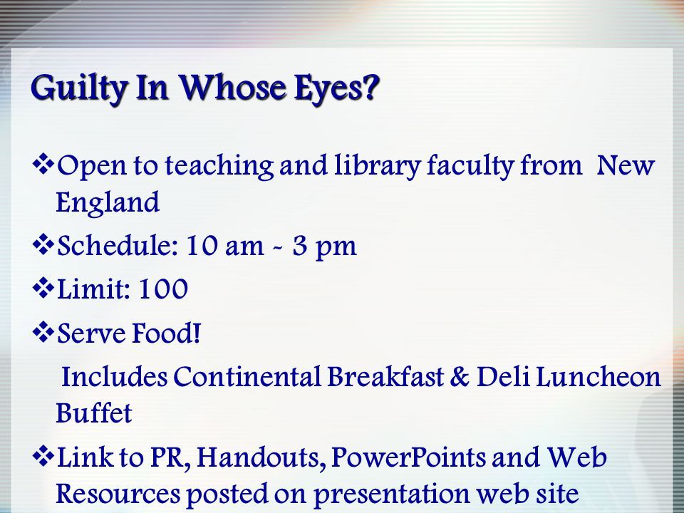 Guilty In Whose Eyes?  Open to teaching and library faculty from New England  Schedule: 10 am - 3 pm  Limit: 100  Serve Food! Includes Continental