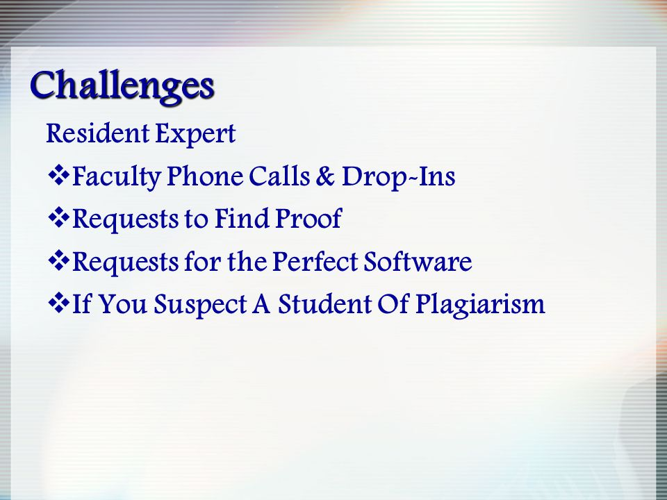 Challenges Resident Expert  Faculty Phone Calls & Drop-Ins  Requests to Find Proof  Requests for the Perfect Software  If You Suspect A Student Of