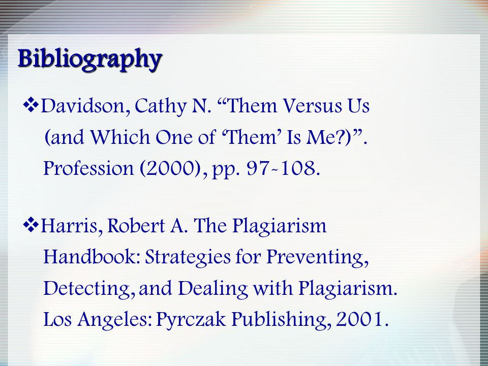 "Bibliography  Davidson, Cathy N. ""Them Versus Us (and Which One of 'Them' Is Me?)"". Profession (2000), pp. 97-108.  Harris, Robert A. The Plagiarism"