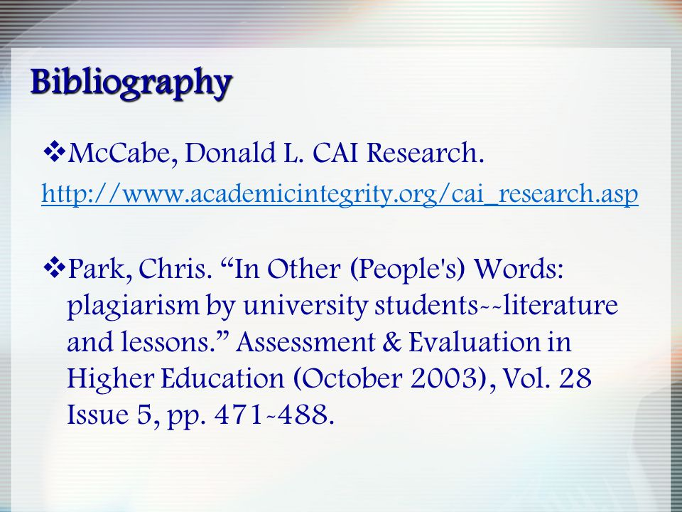 "Bibliography  McCabe, Donald L. CAI Research. http://www.academicintegrity.org/cai_research.asp  Park, Chris. ""In Other (People's) Words: plagiarism"