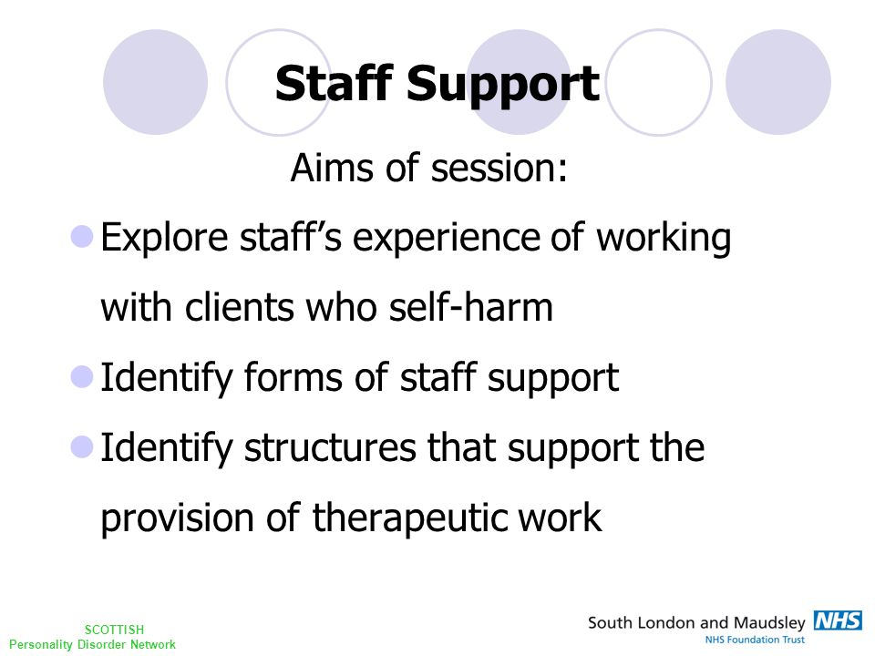 SCOTTISH Personality Disorder Network Staff Support Aims of session: Explore staff's experience of working with clients who self-harm Identify forms of staff support Identify structures that support the provision of therapeutic work