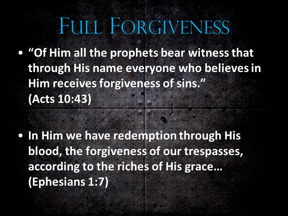 F ULL F ORGIVENESS Of Him all the prophets bear witness that through His name everyone who believes in Him receives forgiveness of sins. (Acts 10:43) Of Him all the prophets bear witness that through His name everyone who believes in Him receives forgiveness of sins. (Acts 10:43) In Him we have redemption through His blood, the forgiveness of our trespasses, according to the riches of His grace… (Ephesians 1:7)In Him we have redemption through His blood, the forgiveness of our trespasses, according to the riches of His grace… (Ephesians 1:7)