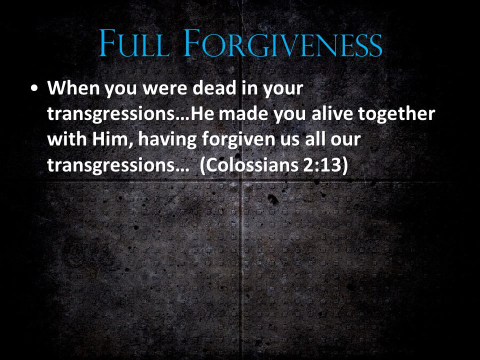 F ULL F ORGIVENESS When you were dead in your transgressions…He made you alive together with Him, having forgiven us all our transgressions… (Colossians 2:13)When you were dead in your transgressions…He made you alive together with Him, having forgiven us all our transgressions… (Colossians 2:13)