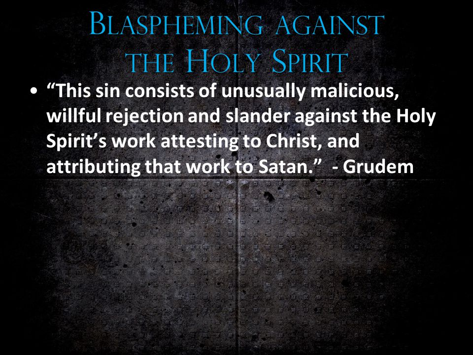 B LASPHEMING AGAINST THE H OLY S PIRIT This sin consists of unusually malicious, willful rejection and slander against the Holy Spirit's work attesting to Christ, and attributing that work to Satan. - Grudem