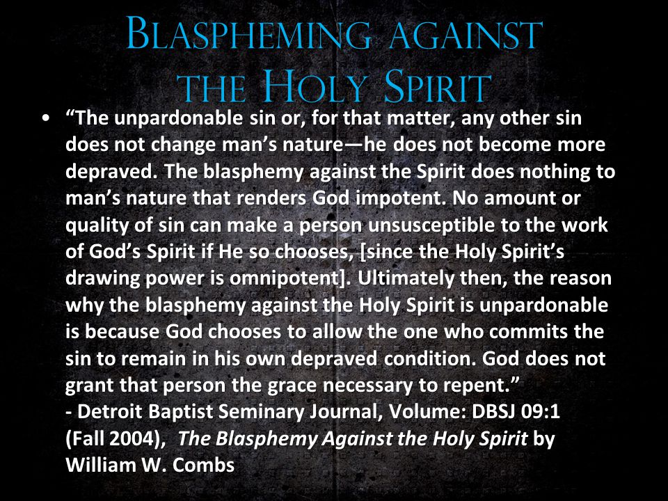B LASPHEMING AGAINST THE H OLY S PIRIT The unpardonable sin or, for that matter, any other sin does not change man's nature—he does not become more depraved.