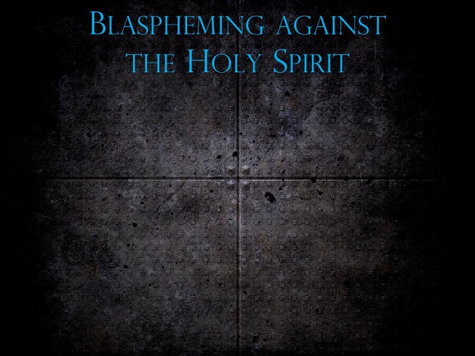 B LASPHEMING AGAINST THE H OLY S PIRIT