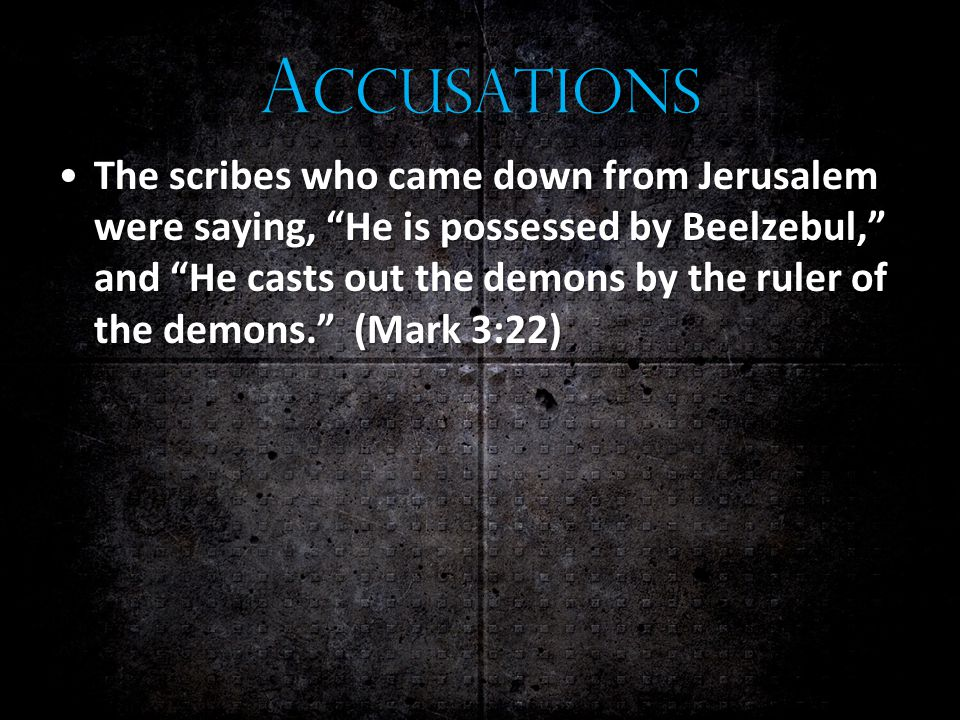 A CCUSATIONS The scribes who came down from Jerusalem were saying, He is possessed by Beelzebul, and He casts out the demons by the ruler of the demons. (Mark 3:22)The scribes who came down from Jerusalem were saying, He is possessed by Beelzebul, and He casts out the demons by the ruler of the demons. (Mark 3:22)